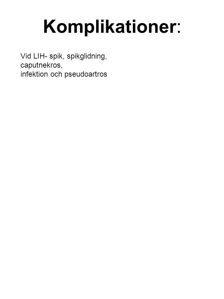 Komplikationer: Vid LIH- spik, spikglidning, caputnekros,