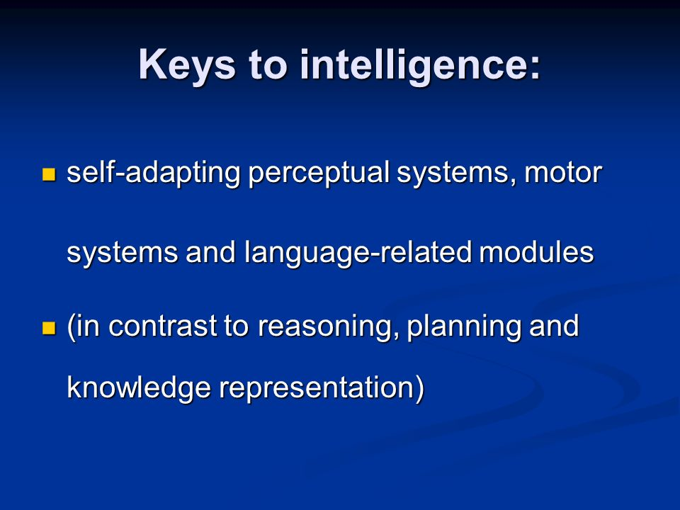 Keys to intelligence: self-adapting perceptual systems, motor systems and language-related modules.