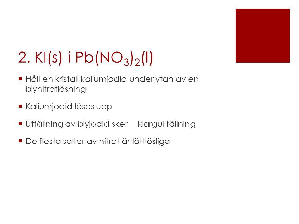 2. KI(s) i Pb(NO3)2(l) Håll en kristall kaliumjodid under ytan av en blynitratlösning. Kaliumjodid löses upp.