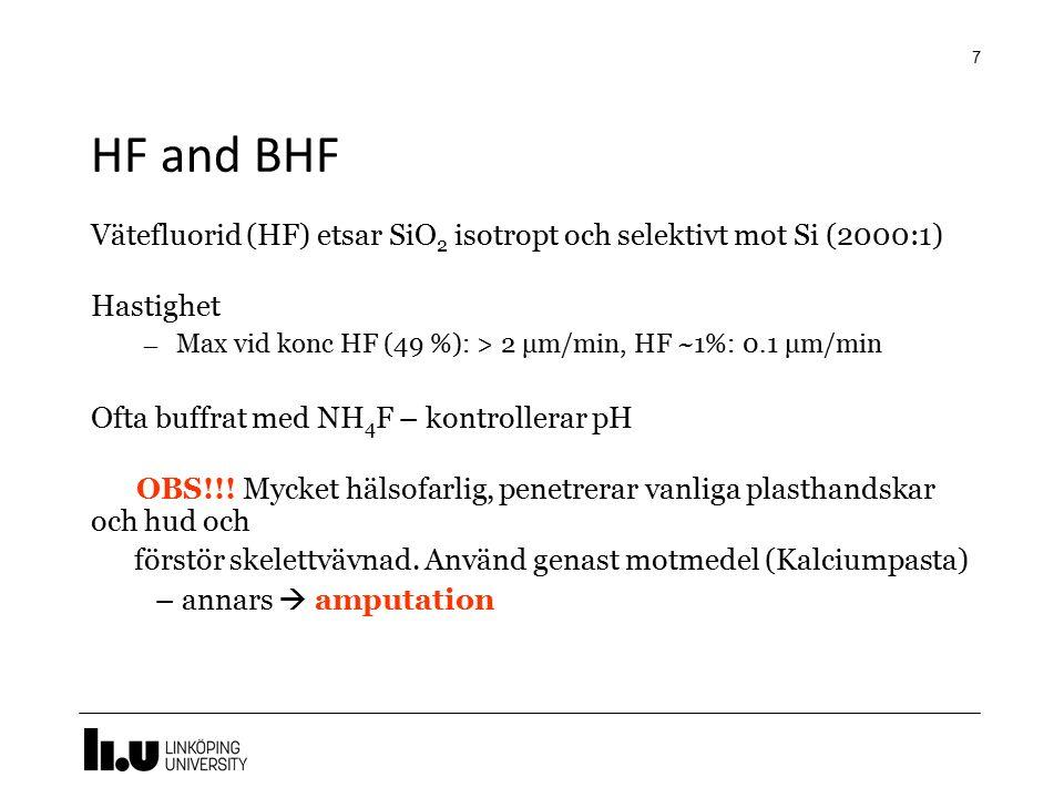 HF and BHF Vätefluorid (HF) etsar SiO2 isotropt och selektivt mot Si (2000:1) Hastighet. Max vid konc HF (49 %): > 2 μm/min, HF ~1%: 0.1 μm/min.