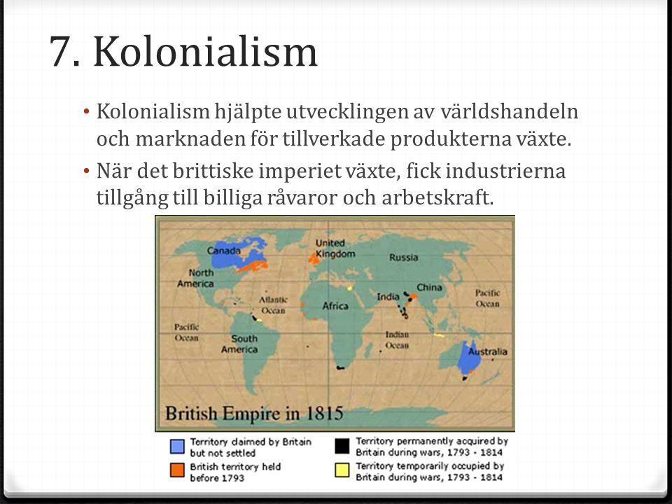 7. Kolonialism Kolonialism hjälpte utvecklingen av världshandeln och marknaden för tillverkade produkterna växte.