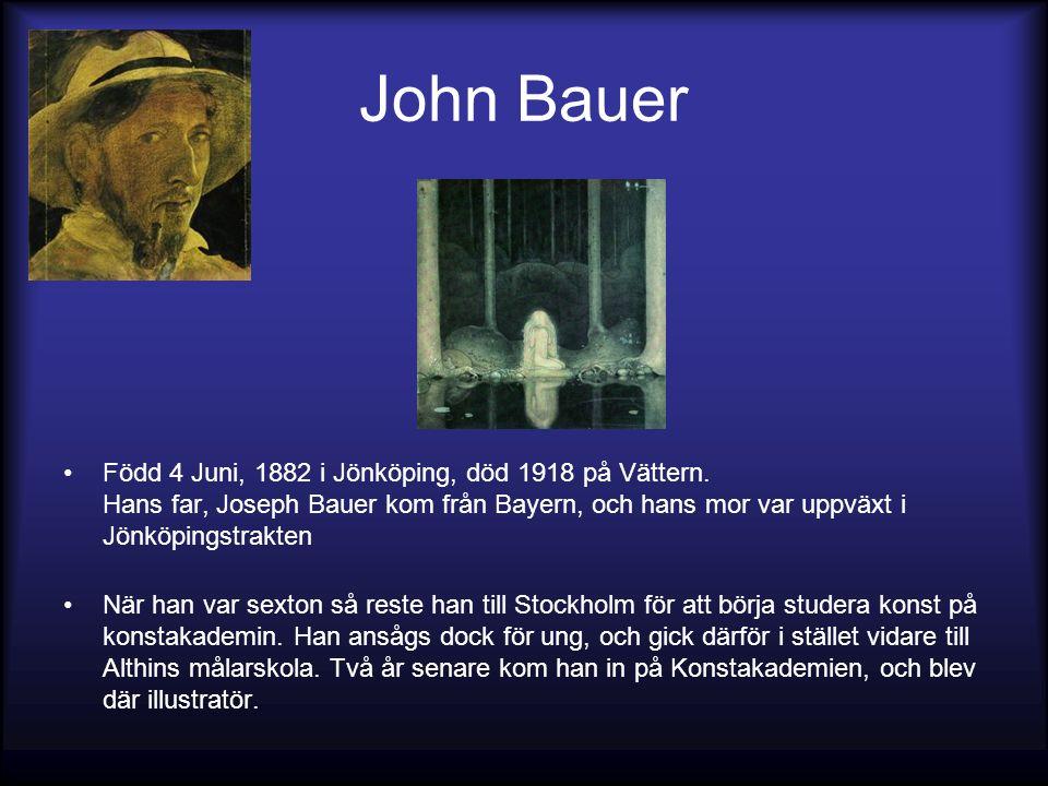 John Bauer Född 4 Juni, 1882 i Jönköping, död 1918 på Vättern. Hans far, Joseph Bauer kom från Bayern, och hans mor var uppväxt i Jönköpingstrakten.