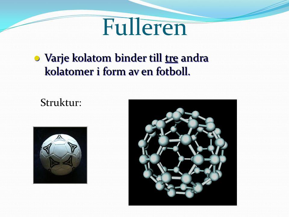 Fulleren Varje kolatom binder till tre andra kolatomer i form av en fotboll. Struktur: