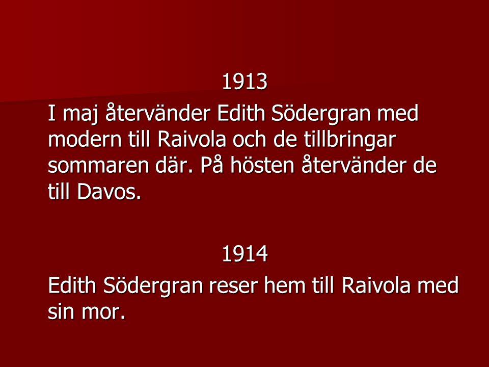 1913 I maj återvänder Edith Södergran med modern till Raivola och de tillbringar sommaren där. På hösten återvänder de till Davos.