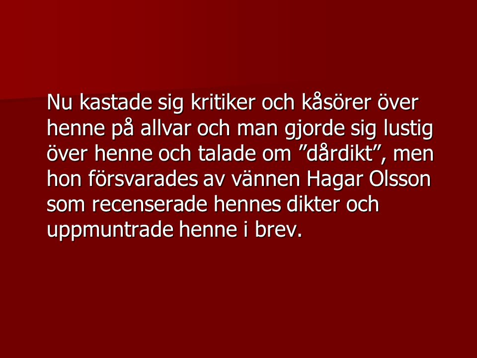Nu kastade sig kritiker och kåsörer över henne på allvar och man gjorde sig lustig över henne och talade om dårdikt , men hon försvarades av vännen Hagar Olsson som recenserade hennes dikter och uppmuntrade henne i brev.