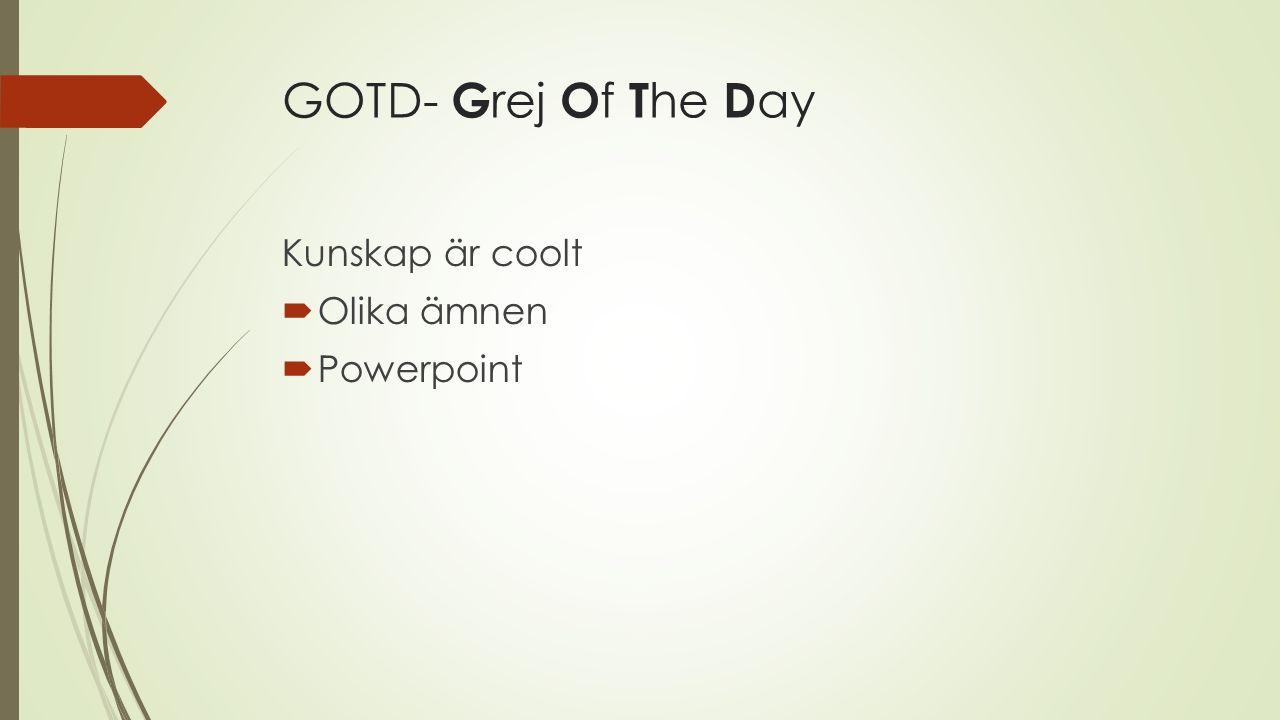 GOTD- Grej Of The Day Kunskap är coolt Olika ämnen Powerpoint