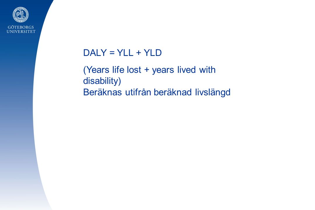 DALY = YLL + YLD (Years life lost + years lived with disability) Beräknas utifrån beräknad livslängd.
