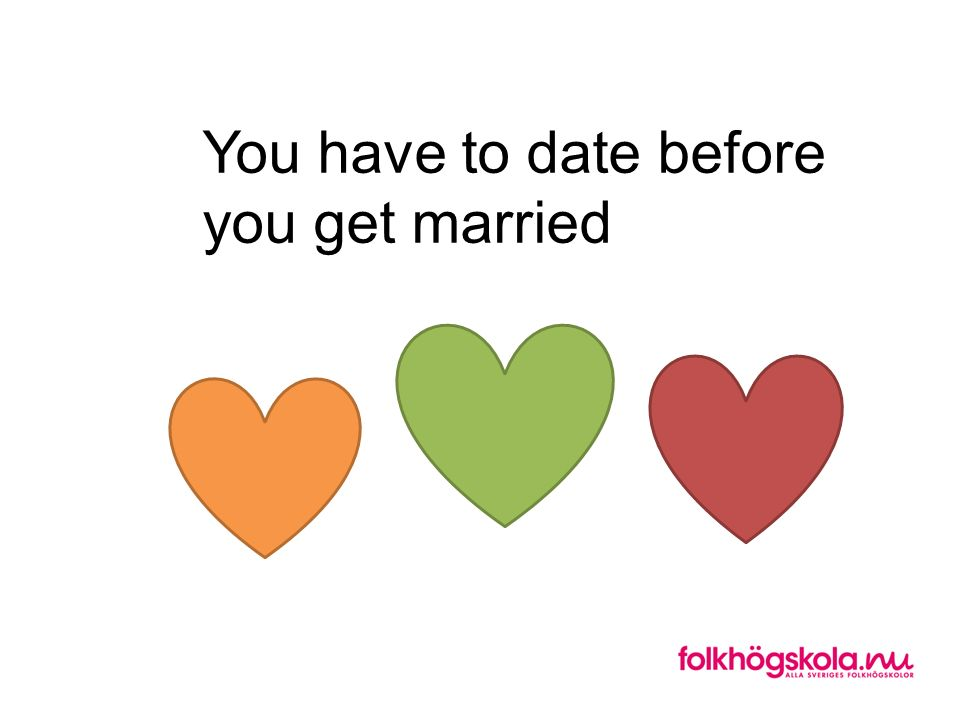 You have to date before you get married