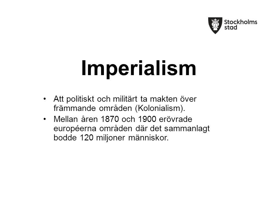 Imperialism Att politiskt och militärt ta makten över främmande områden (Kolonialism).