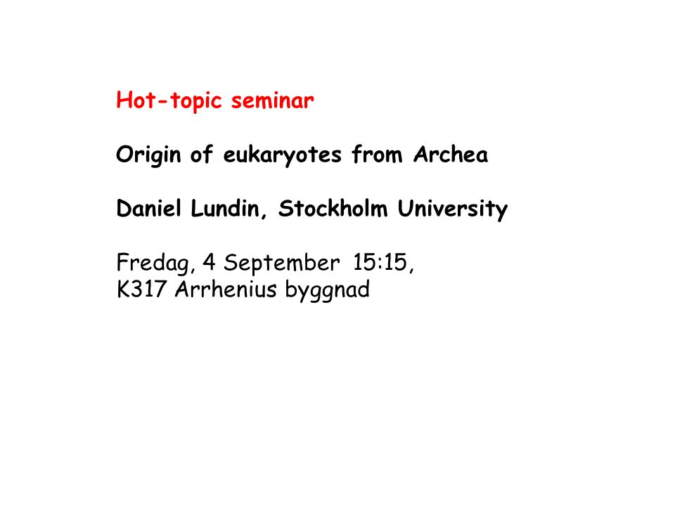 Hot-topic seminar Origin of eukaryotes from Archea. Daniel Lundin, Stockholm University. Fredag, 4 September 15:15,
