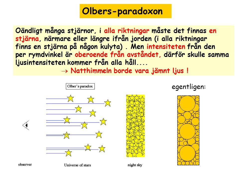 Olbers-paradoxon Oändligt många stjärnor, i alla riktningar måste det finnas en. stjärna, närmare eller längre ifrån jorden (i alla riktningar.