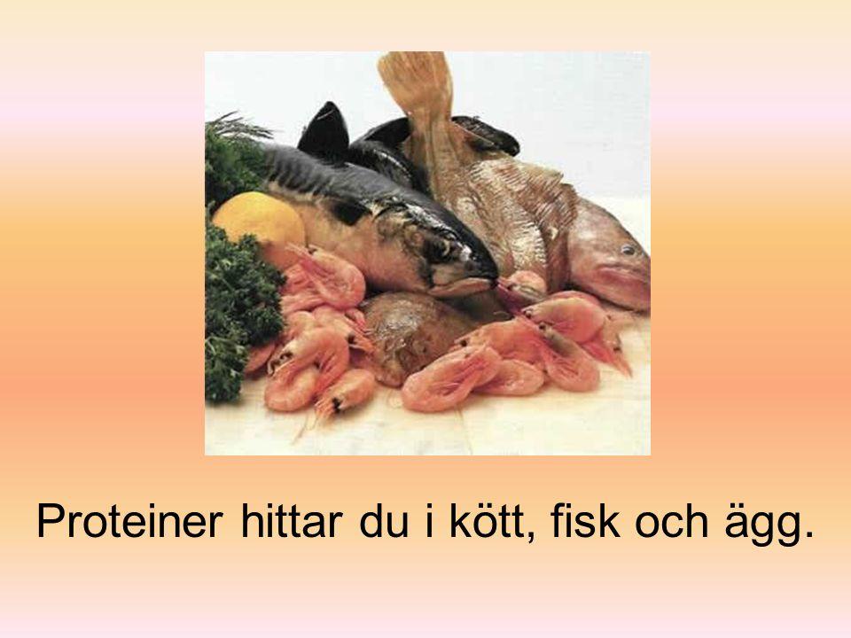Proteiner hittar du i kött, fisk och ägg.