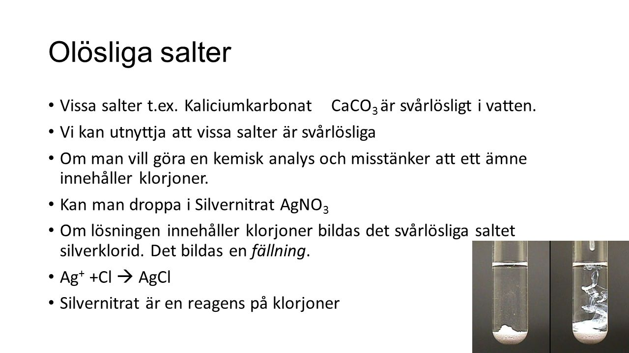 Olösliga salter Vissa salter t.ex. Kaliciumkarbonat CaCO3 är svårlösligt i vatten. Vi kan utnyttja att vissa salter är svårlösliga.