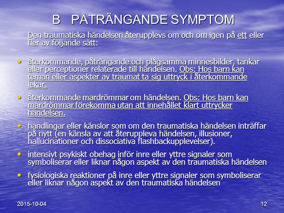 B PÅTRÄNGANDE SYMPTOM Den traumatiska händelsen återupplevs om och om igen på ett eller fler av följande sätt: