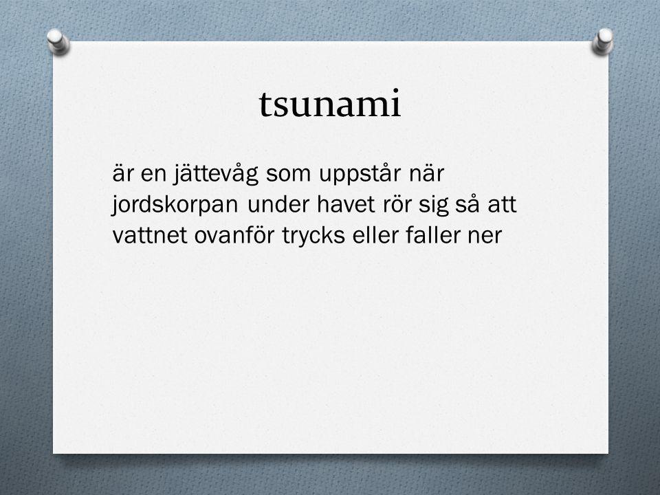 tsunami är en jättevåg som uppstår när jordskorpan under havet rör sig så att vattnet ovanför trycks eller faller ner.