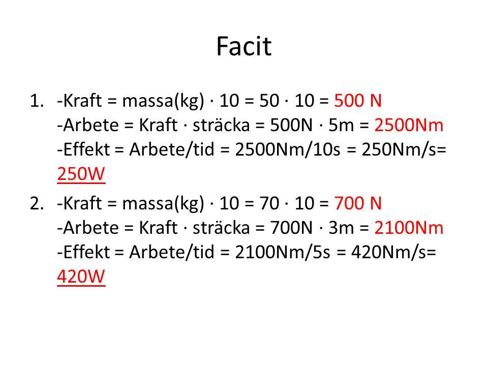 Facit -Kraft = massa(kg) · 10 = 50 · 10 = 500 N -Arbete = Kraft · sträcka = 500N · 5m = 2500Nm -Effekt = Arbete/tid = 2500Nm/10s = 250Nm/s= 250W.