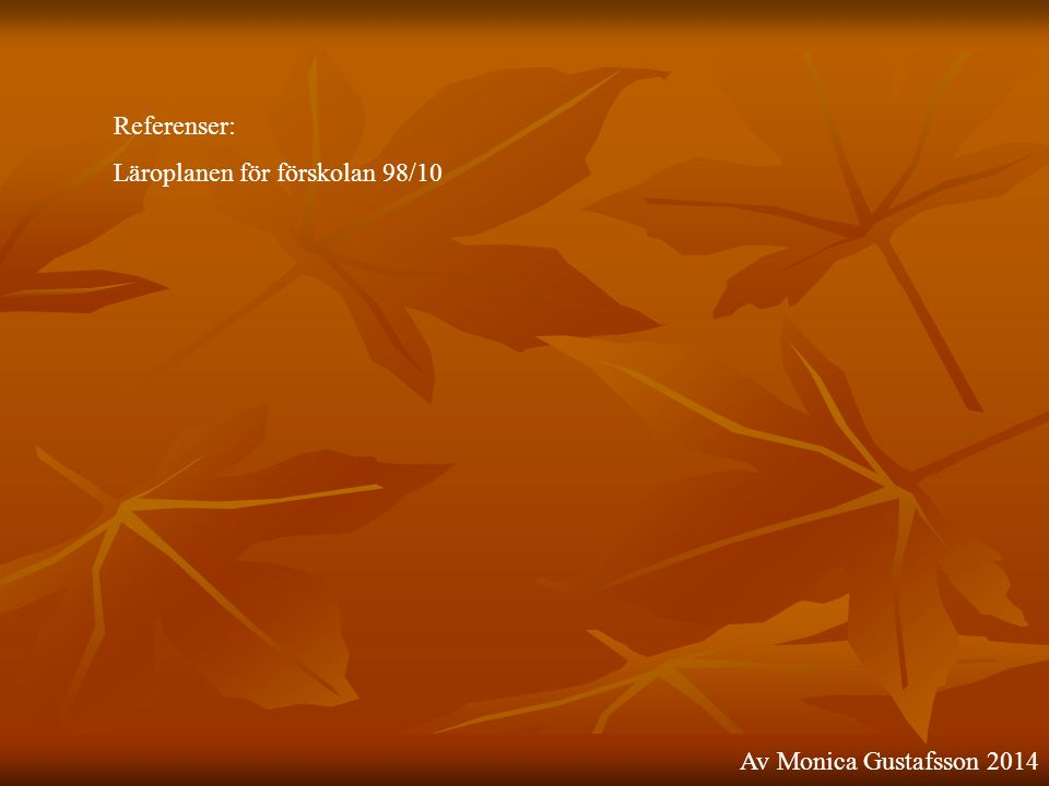 Referenser: Läroplanen för förskolan 98/10 Av Monica Gustafsson 2014