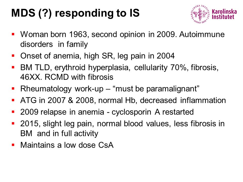 MDS ( ) responding to IS Woman born 1963, second opinion in 2009. Autoimmune disorders in family. Onset of anemia, high SR, leg pain in 2004.