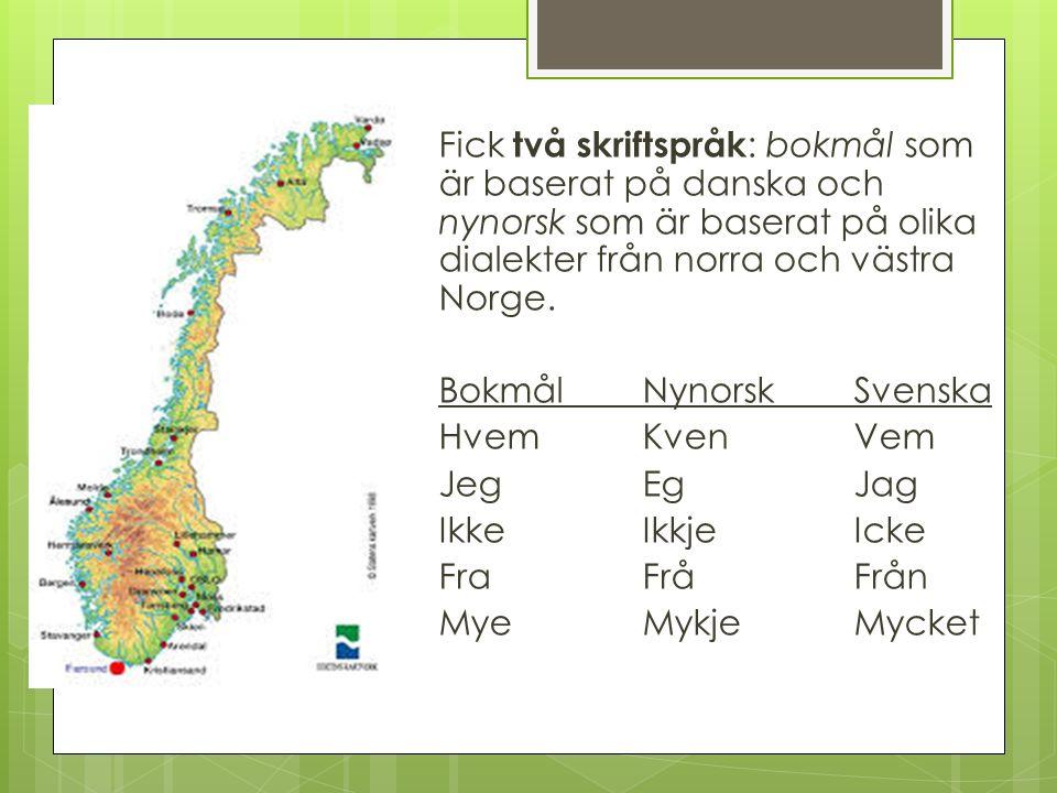 Fick två skriftspråk: bokmål som är baserat på danska och nynorsk som är baserat på olika dialekter från norra och västra Norge.