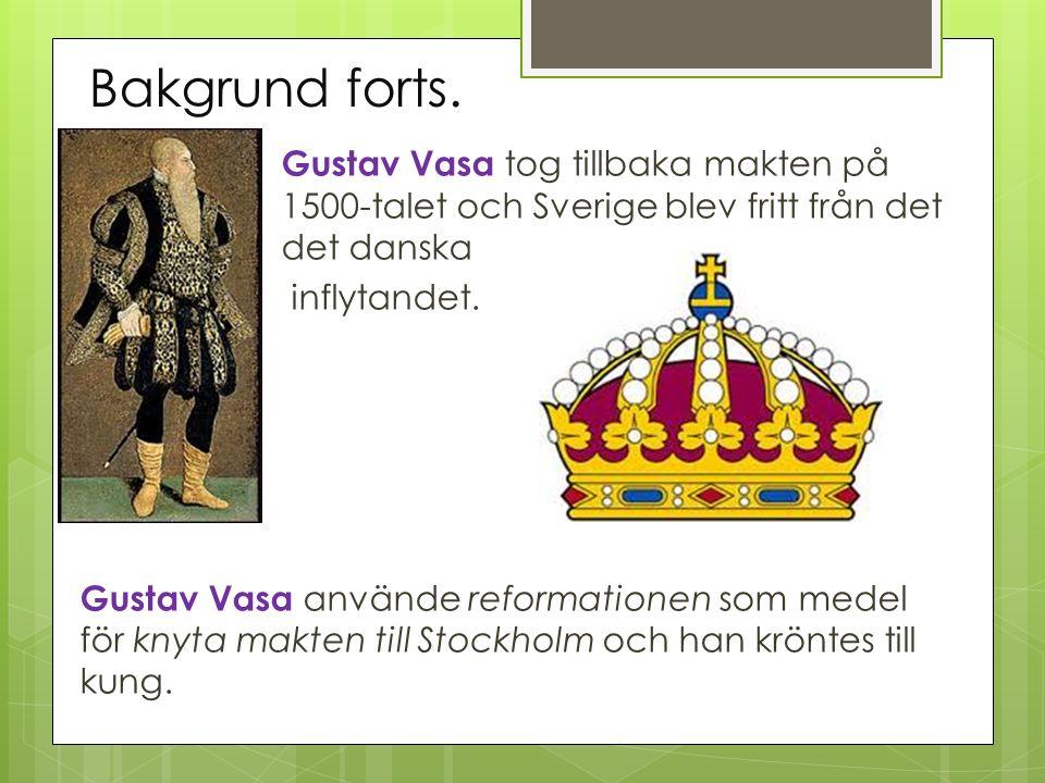 Bakgrund forts. Gustav Vasa tog tillbaka makten på 1500-talet och Sverige blev fritt från det det danska.