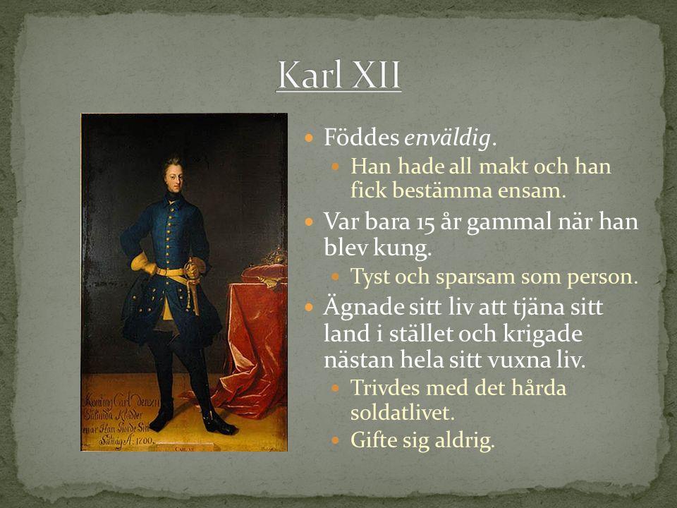 Karl XII Föddes enväldig. Var bara 15 år gammal när han blev kung.