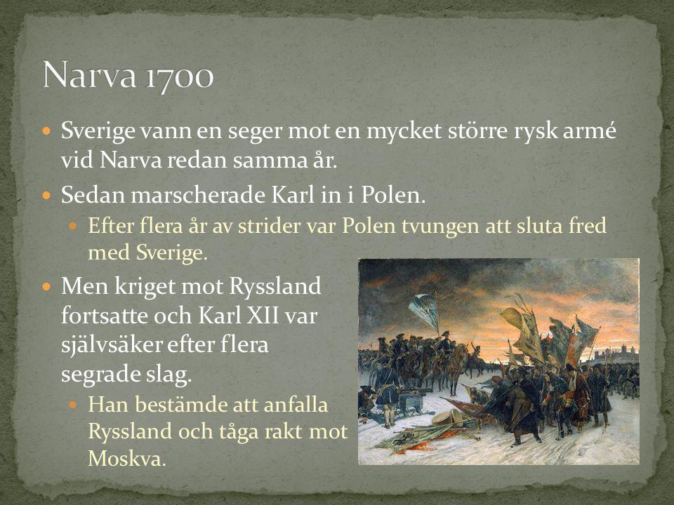 Narva 1700 Sverige vann en seger mot en mycket större rysk armé vid Narva redan samma år. Sedan marscherade Karl in i Polen.