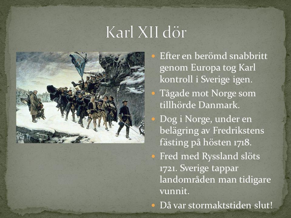 Karl XII dör Efter en berömd snabbritt genom Europa tog Karl kontroll i Sverige igen. Tågade mot Norge som tillhörde Danmark.