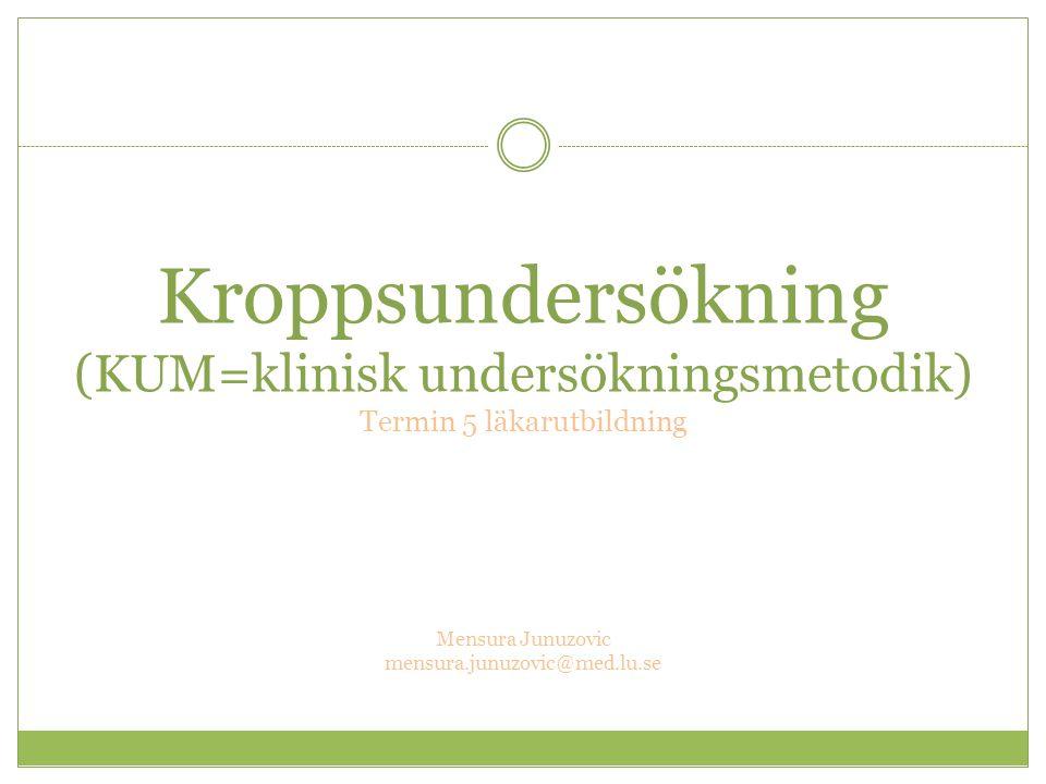 Kroppsundersökning (KUM=klinisk undersökningsmetodik) Termin 5 läkarutbildning Mensura Junuzovic mensura.junuzovic@med.lu.se