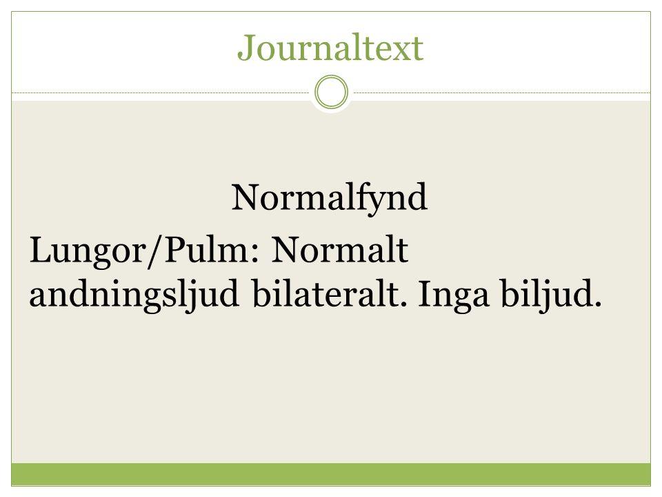 Lungor/Pulm: Normalt andningsljud bilateralt. Inga biljud.