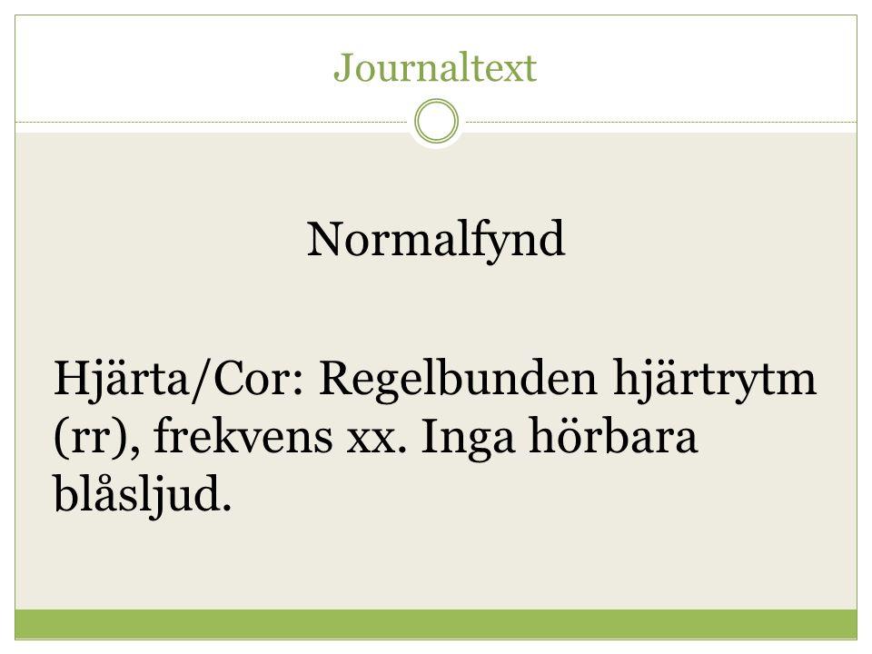 Journaltext Normalfynd. Hjärta/Cor: Regelbunden hjärtrytm (rr), frekvens xx. Inga hörbara blåsljud.
