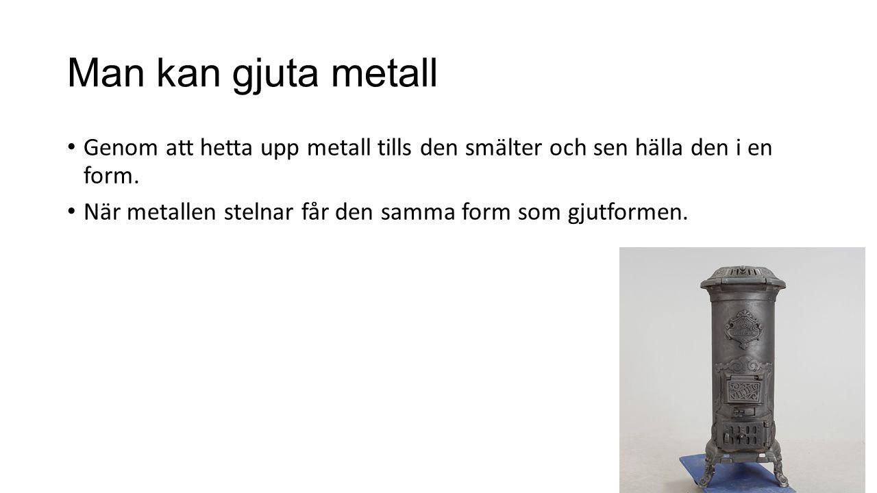 Man kan gjuta metall Genom att hetta upp metall tills den smälter och sen hälla den i en form.