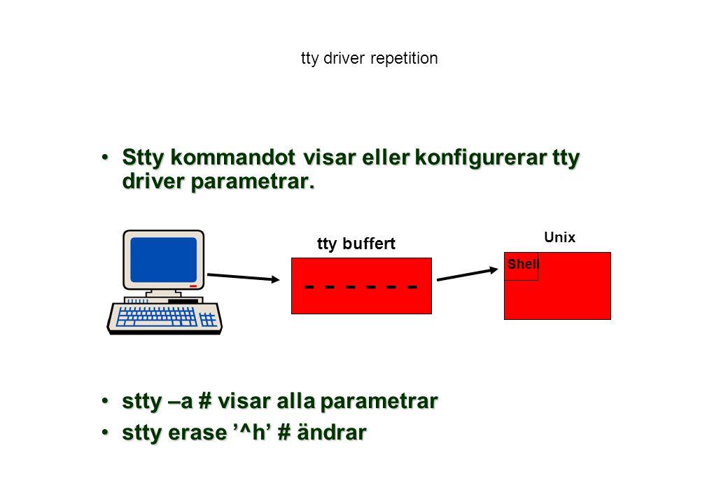 tty driver repetition Stty kommandot visar eller konfigurerar tty driver parametrar. stty –a # visar alla parametrar.