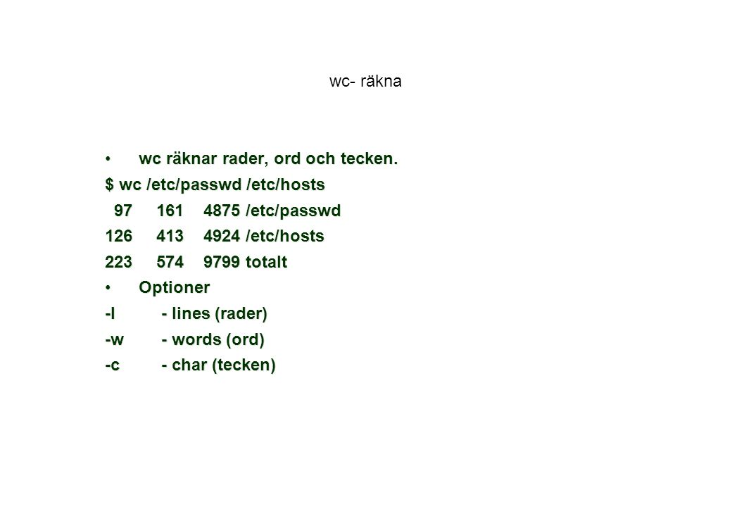wc- räkna wc räknar rader, ord och tecken. $ wc /etc/passwd /etc/hosts. 97 161 4875 /etc/passwd.