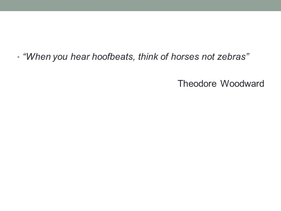 When you hear hoofbeats, think of horses not zebras