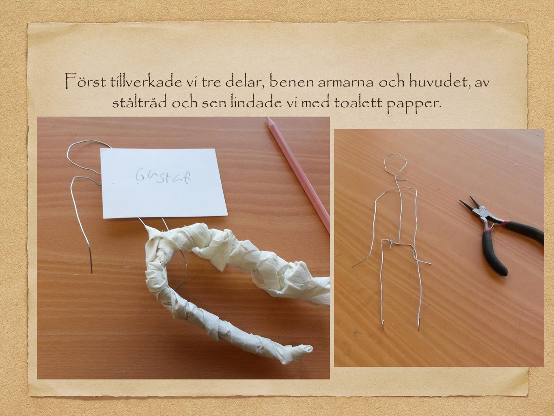 Först tillverkade vi tre delar, benen armarna och huvudet, av ståltråd och sen lindade vi med toalett papper.