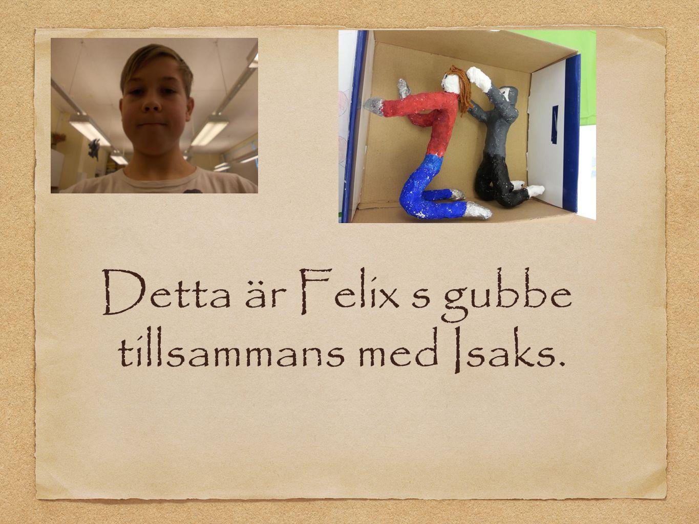 Detta är Felix s gubbe tillsammans med Isaks.