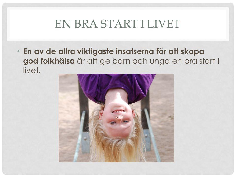 En bra start i livet En av de allra viktigaste insatserna för att skapa god folkhälsa är att ge barn och unga en bra start i livet.