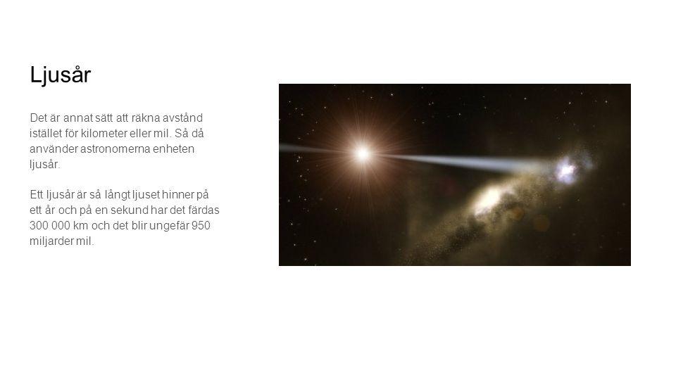 Ljusår Det är annat sätt att räkna avstånd istället för kilometer eller mil. Så då använder astronomerna enheten ljusår.