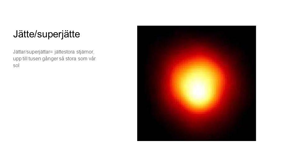 Jätte/superjätte Jättar/superjättar= jättestora stjärnor, upp till tusen gånger så stora som vår sol.