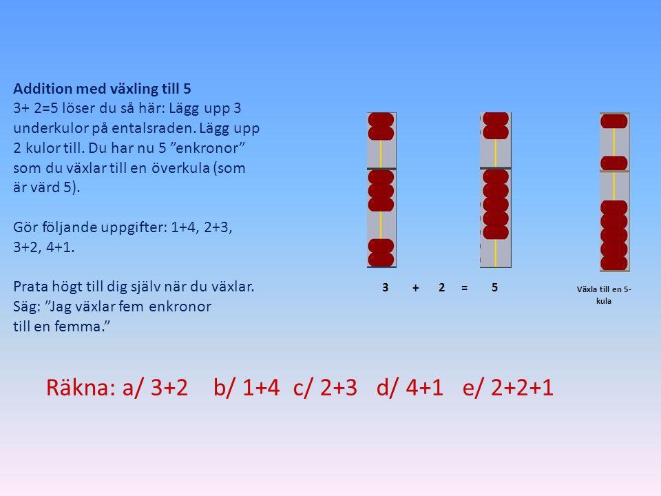 Räkna: a/ 3+2 b/ 1+4 c/ 2+3 d/ 4+1 e/ 2+2+1
