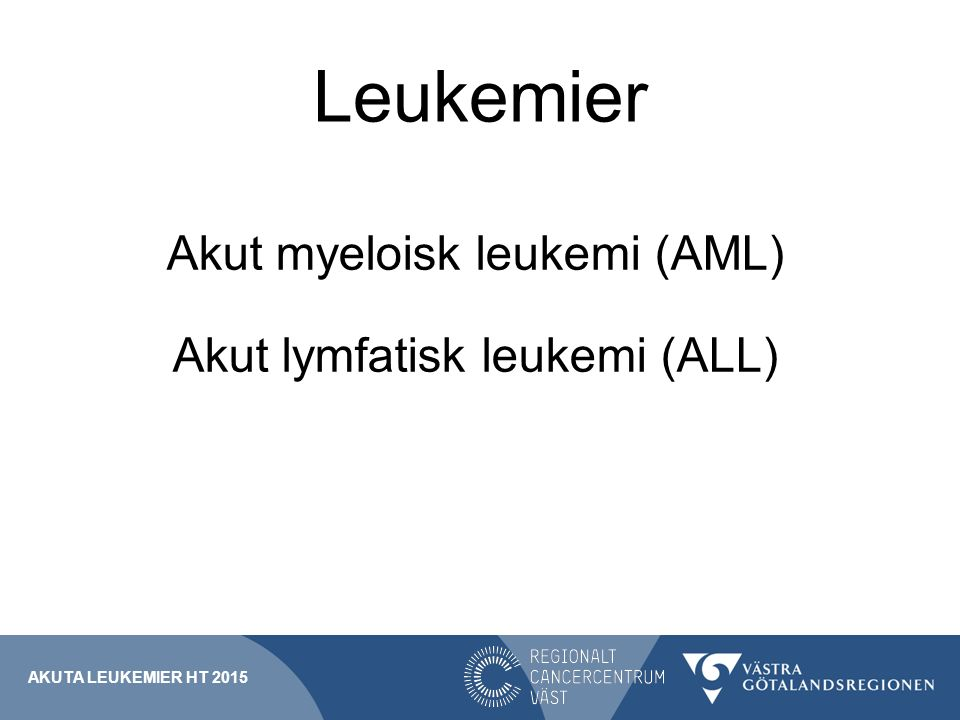 Leukemier Akut myeloisk leukemi (AML) Akut lymfatisk leukemi (ALL)