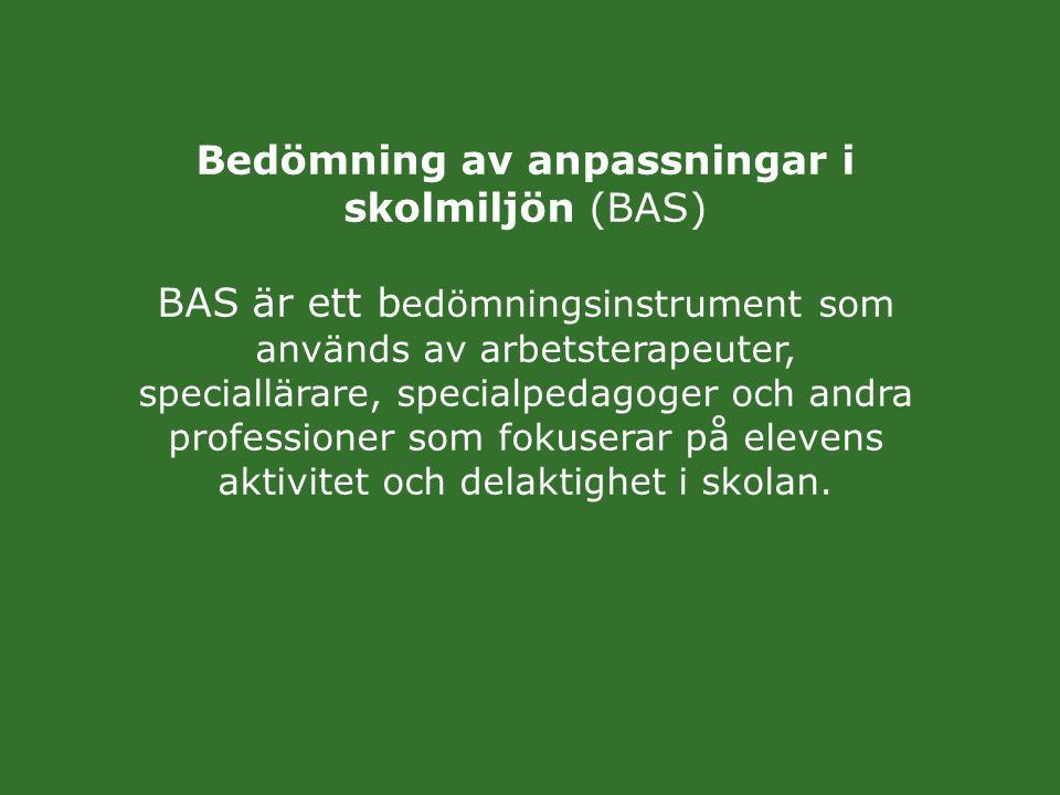 Bedömning av anpassningar i skolmiljön (BAS) BAS är ett bedömningsinstrument som används av arbetsterapeuter, speciallärare, specialpedagoger och andra professioner som fokuserar på elevens aktivitet och delaktighet i skolan.