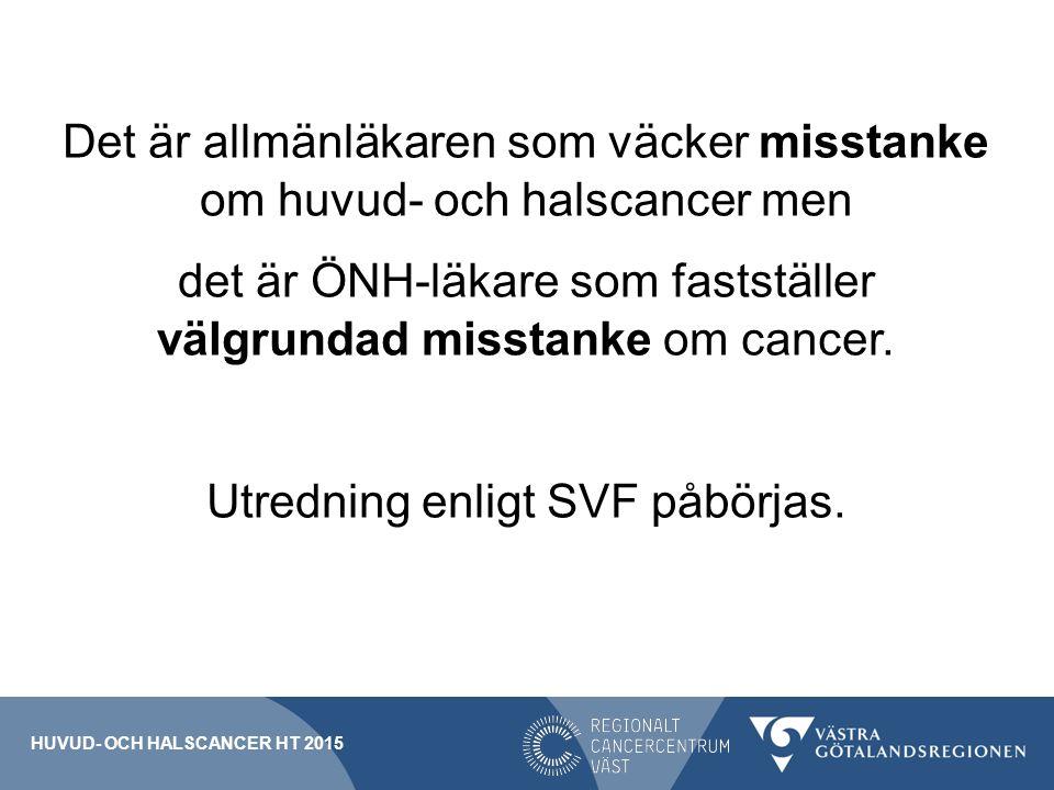 Det är allmänläkaren som väcker misstanke om huvud- och halscancer men det är ÖNH-läkare som fastställer välgrundad misstanke om cancer. Utredning enligt SVF påbörjas.