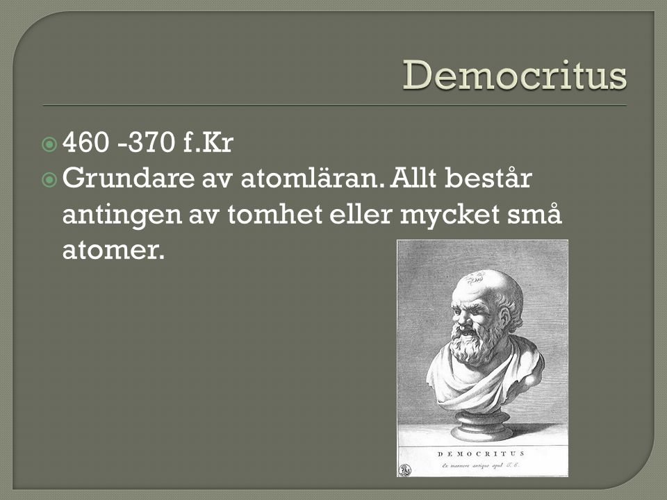 Democritus 460 -370 f.Kr. Grundare av atomläran.