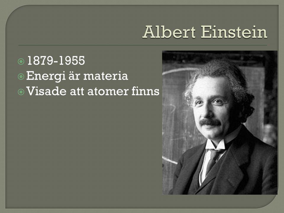 Albert Einstein 1879-1955 Energi är materia Visade att atomer finns