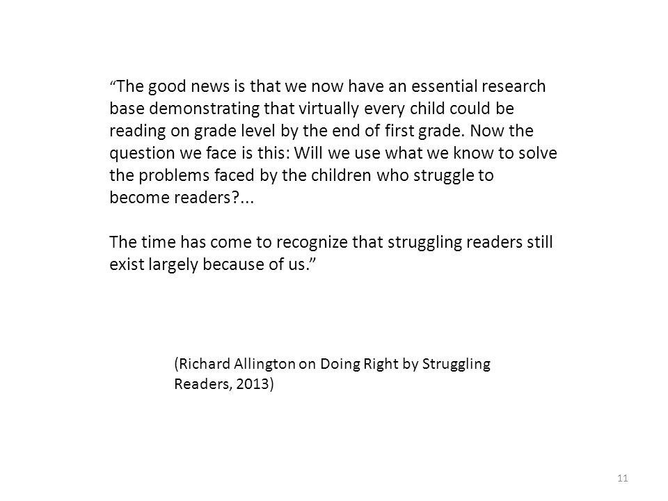 The good news is that we now have an essential research base demonstrating that virtually every child could be reading on grade level by the end of first grade. Now the question we face is this: Will we use what we know to solve the problems faced by the children who struggle to become readers ...