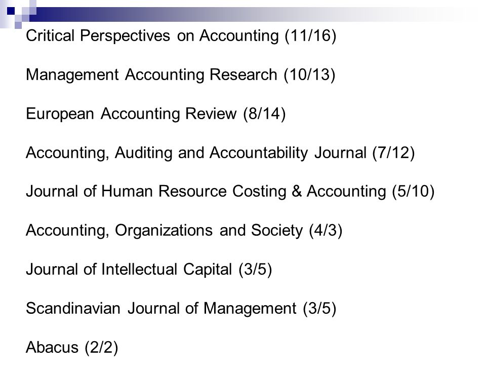 Critical Perspectives on Accounting (11/16) Management Accounting Research (10/13) European Accounting Review (8/14) Accounting, Auditing and Accountability Journal (7/12) Journal of Human Resource Costing & Accounting (5/10) Accounting, Organizations and Society (4/3) Journal of Intellectual Capital (3/5) Scandinavian Journal of Management (3/5) Abacus (2/2)