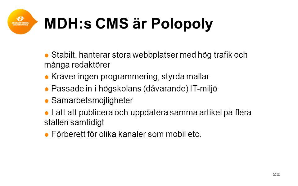 MDH:s CMS är Polopoly Stabilt, hanterar stora webbplatser med hög trafik och många redaktörer. Kräver ingen programmering, styrda mallar.