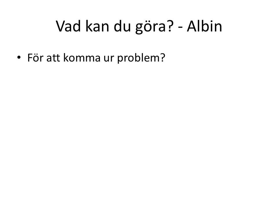 Vad kan du göra - Albin För att komma ur problem