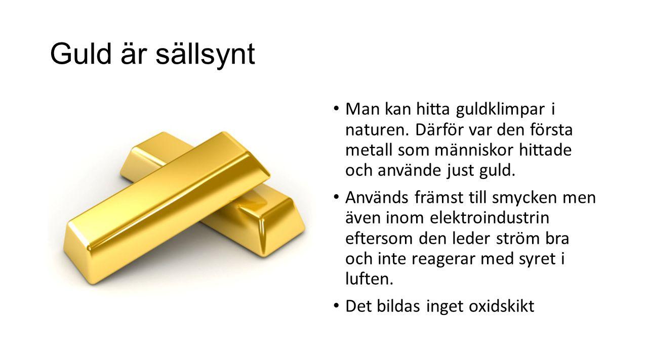 Guld är sällsynt Man kan hitta guldklimpar i naturen. Därför var den första metall som människor hittade och använde just guld.